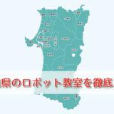 【秋田県】おすすめロボット教室を厳選!口コミ・評判・料金を徹底的に比較!